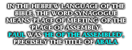 IN THE HEBREW LANGUAGE OF THE BIBLE, THE WORD SYNAGOGUE MEANS 'PLACE OF MEETING' OR THE 'PLACE OF ASSEMBLY'.  PAUL WAS 'HE OF THE ASSEMBLED', PRECISELY THE TITLE OF ABALA.