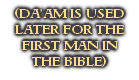 (DA'AM IS USED LATER FOR THE FIRST MAN IN  THE BIBLE)