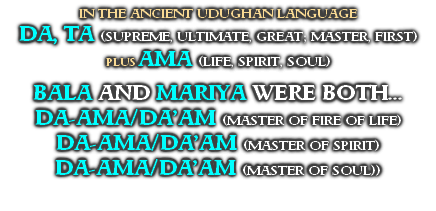 IN THE ANCIENT UDUGHAN LANGUAGE DA, TA (SUPREME, ULTIMATE, GREAT; MASTER, FIRST) PLUS AMA (LIFE, SPIRIT, SOUL)  BALA AND MARIYA WERE BOTH... DA-AMA/DA'AM (MASTER OF FIRE OF LIFE) DA-AMA/DA'AM (MASTER OF SPIRIT) DA-AMA/DA'AM (MASTER OF SOUL))